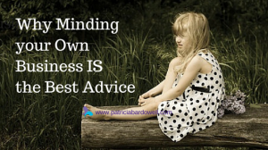 Why Minding Your Own Business IS the Best Advice You Ever Got