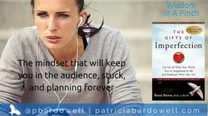 "The mindset that will keep you in the audience, stuck, and planning forever (""Gifts of Imperfection"" by Brene Brown)"
