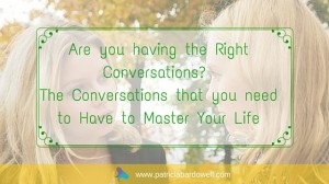 Are you having the Right Conversations?  The Conversations that you need to Have to Master Your Life