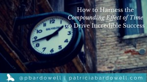 How to Harness the Compounding Effect of Time to Drive Incredible Success
