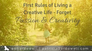First Rules of Living a Creative Life – Forget Passion & Originality!